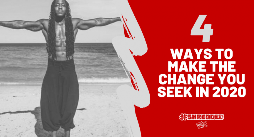 4 WAYS TO MAKE THE CHANGE YOU SEEK IN 2020