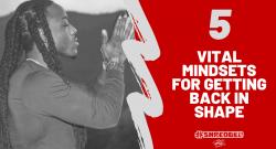 5 VITAL MINDSETS FOR GETTING BACK IN SHAPE